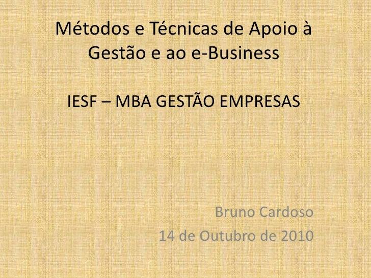 Métodos e Técnicas de Apoio à Gestão e ao e-BusinessIESF – MBA GESTÃO EMPRESAS<br />Bruno Cardoso<br />14 de Outubro de 20...