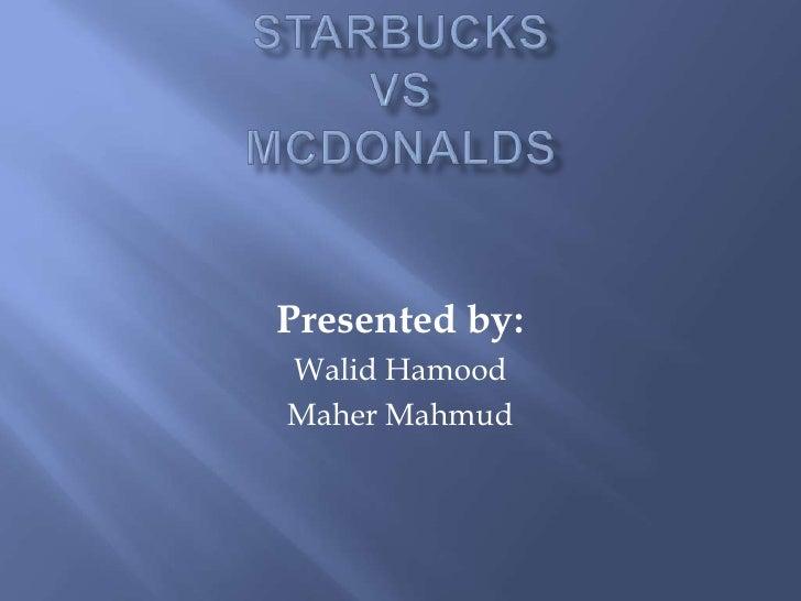 Starbucks Vs McDonalds<br />Presented by:<br />Walid Hamood<br />Maher Mahmud<br />