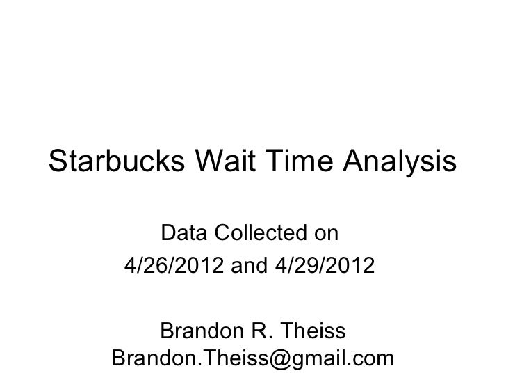 Starbucks Wait Time Analysis        Data Collected on     4/26/2012 and 4/29/2012        Brandon R. Theiss    Brandon.Thei...