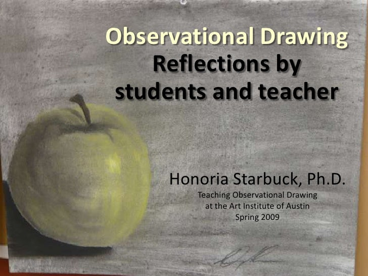 Observational Drawing<br />Reflections by<br />students andteacher<br />Honoria Starbuck, Ph.D.<br />Teaching Observationa...