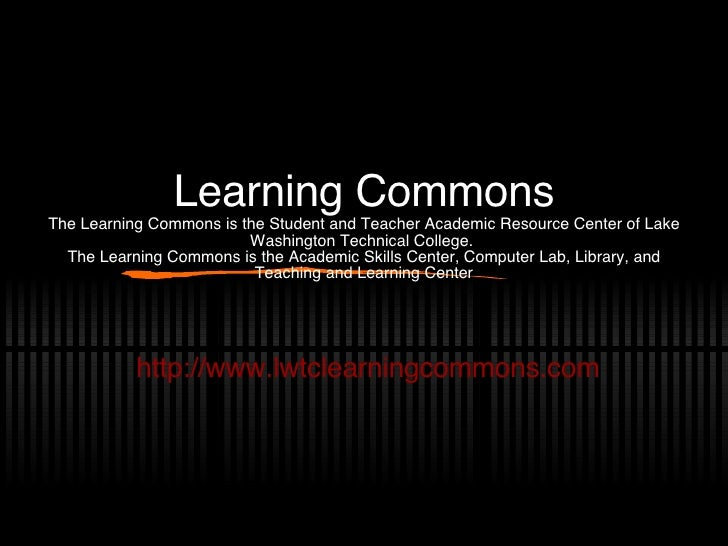 Learning Commons The Learning Commons is the Student and Teacher Academic Resource Center of Lake Washington Technical Col...