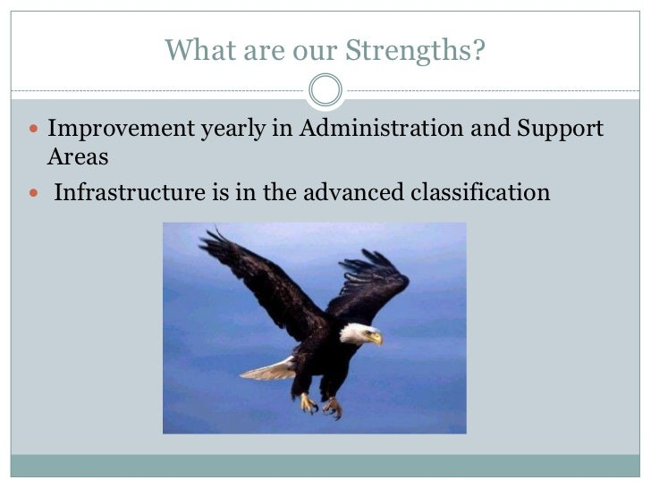 What are our Strengths?<br />Improvement yearly in Administration and Support Areas<br /> Infrastructure is in the advance...