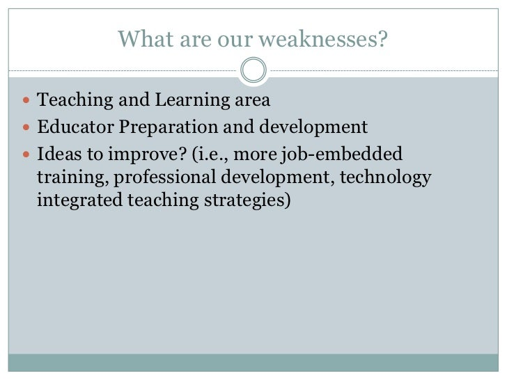 What are our weaknesses?<br />Teaching and Learning area<br />Educator Preparation and development<br />Ideas to improve? ...