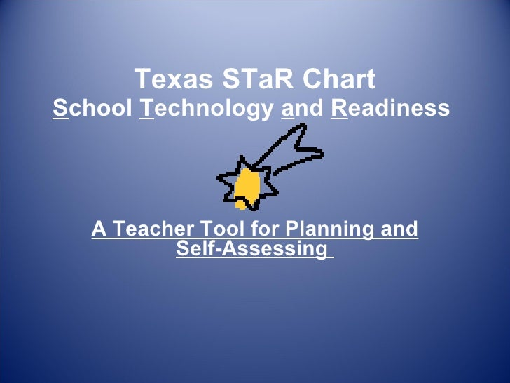 Texas STaR Chart S chool  T echnology  a nd  R eadiness  A Teacher Tool for Planning and Self-Assessing