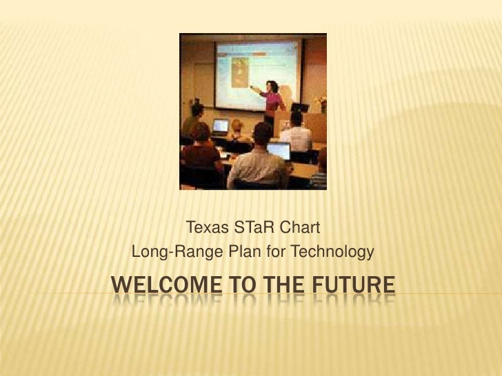 Welcome to the Future<br />Texas STaR Chart<br />Long-Range Plan for Technology<br />