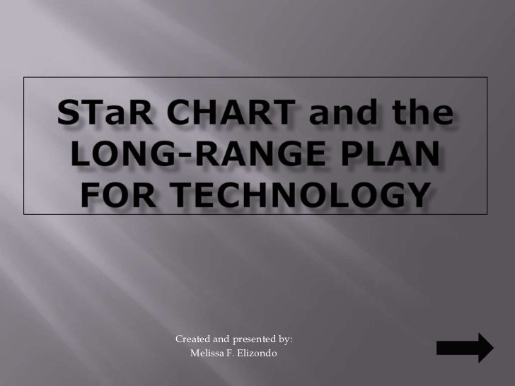 STaR CHART and the LONG-RANGE PLAN FOR TECHNOLOGY<br />Created and presented by:<br />Melissa F. Elizondo<br />