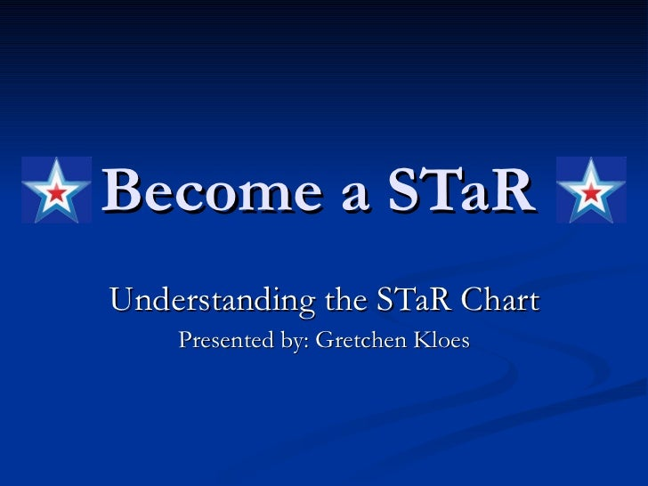 Become a STaR   Understanding the STaR Chart Presented by: Gretchen Kloes