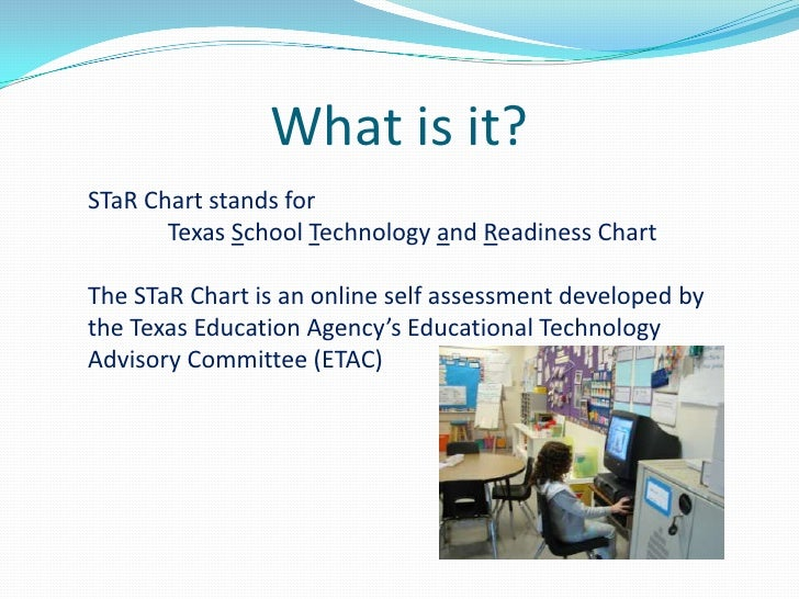 What is it?<br />STaR Chart stands for <br />Texas School Technology and Readiness ChartThe STaR Chart is an online self ...