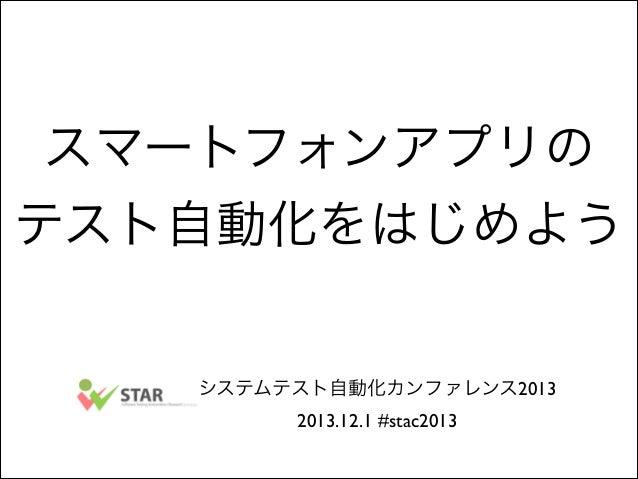 スマートフォンアプリの テスト自動化をはじめよう  システムテスト自動化カンファレンス2013  2013.12.1 #stac2013