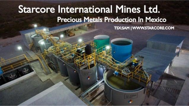 Starcore International Mines Ltd. Precious Metals Production In Mexico TSX:SAM | WWW.STARCORE.COM