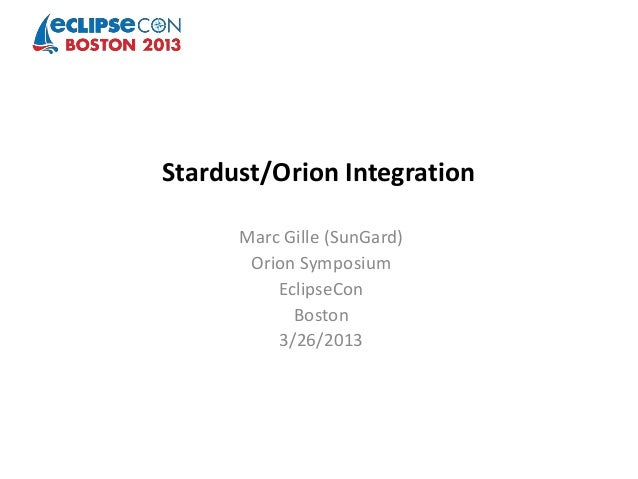 Stardust/Orion Integration      Marc Gille (SunGard)       Orion Symposium          EclipseCon            Boston          ...