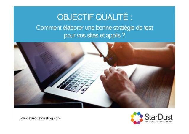 OBJECTIF QUALITÉ : Comment élaborer une bonne stratégie de test pour vos sites et applis ? www.stardust-testing.com