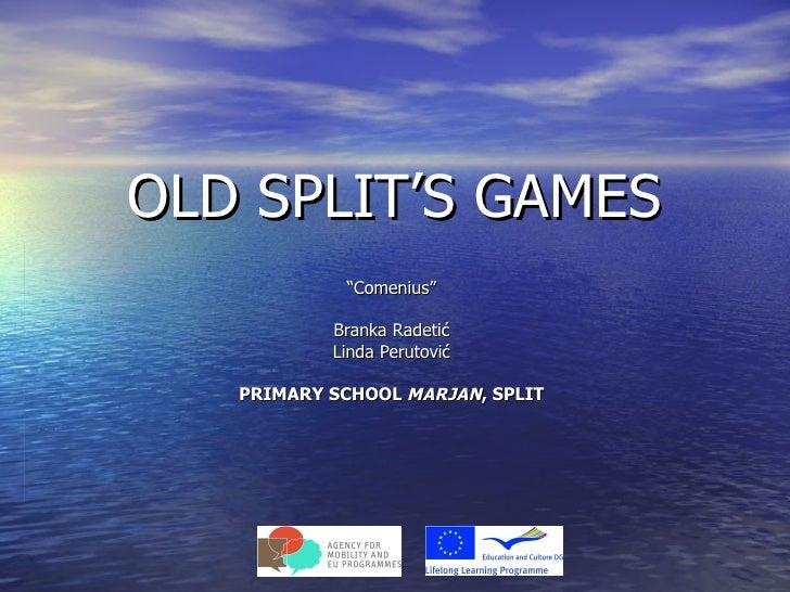 """OLD SPLIT'S GAMES            """"Comenius""""           Branka Radetić           Linda Perutović   PRIMARY SCHOOL MARJAN, SPLIT"""
