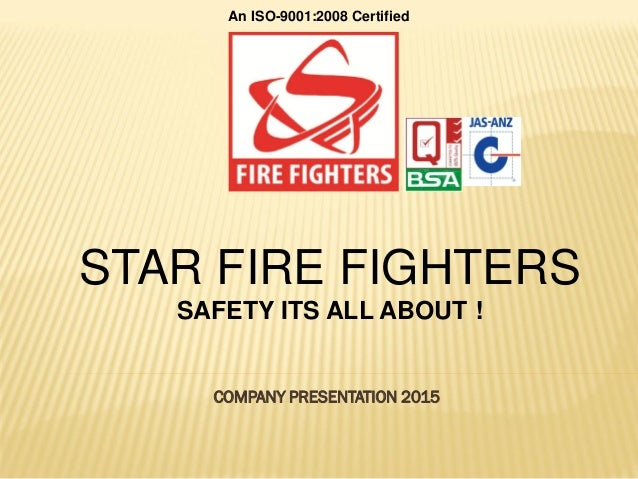 COMPANY PRESENTATION 2015 STAR FIRE FIGHTERS SAFETY ITS ALL ABOUT ! An ISO-9001:2008 Certified