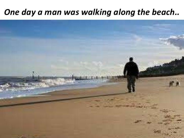 <ul><li>One day a man was walking along the beach.. </li></ul>