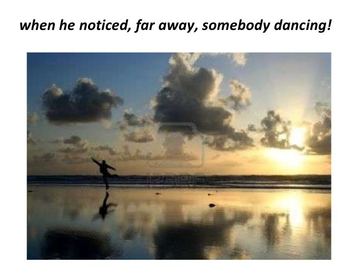 <ul><li>when he noticed, far away, somebody dancing! </li></ul>