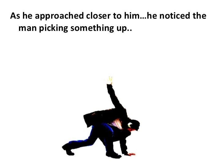 <ul><li>As he approached closer to him…he noticed the man picking something up.. </li></ul>