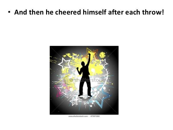 <ul><li>And then he cheered himself after each throw! </li></ul>