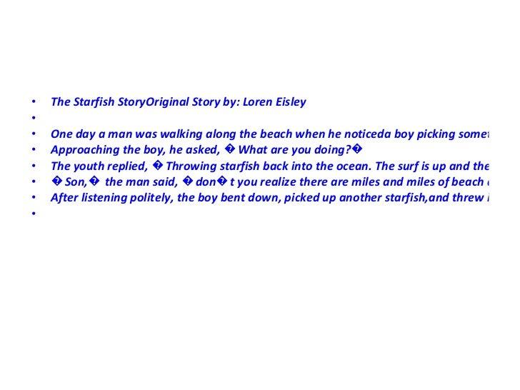 <ul><li>The Starfish StoryOriginal Story by: Loren Eisley </li></ul><ul><li> </li></ul><ul><li>One day a man was walking ...