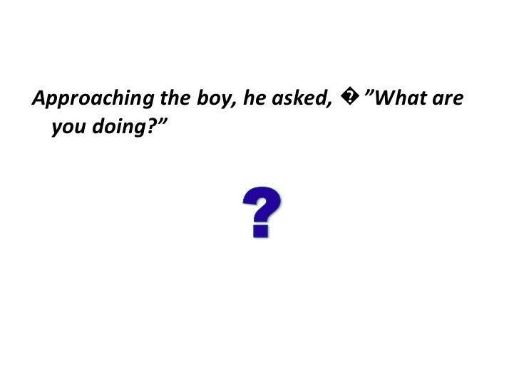 """<ul><li>Approaching the boy, he asked, �""""What are you doing?"""" </li></ul>"""