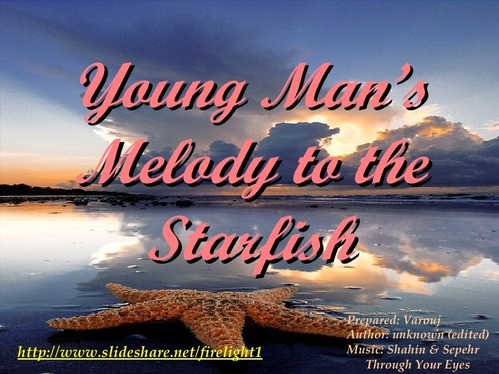 Young Man's Melody to the Starfish http://www.slideshare.net/firelight1 Prepared: Varouj Author: unknown (edited) Music: S...