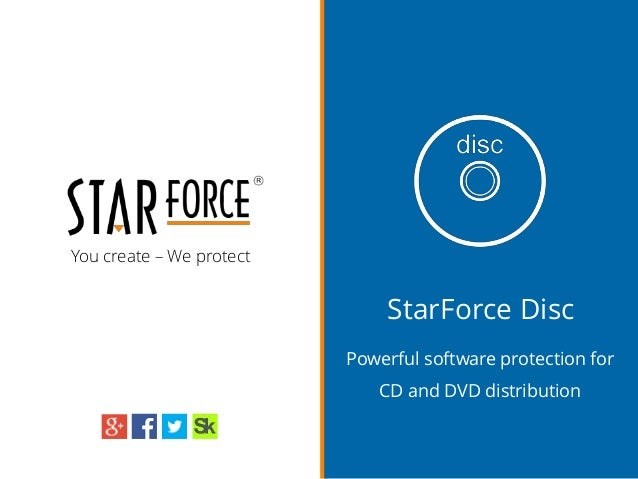 You create – We protect StarForce Disc Powerful software protection for CD and DVD distribution