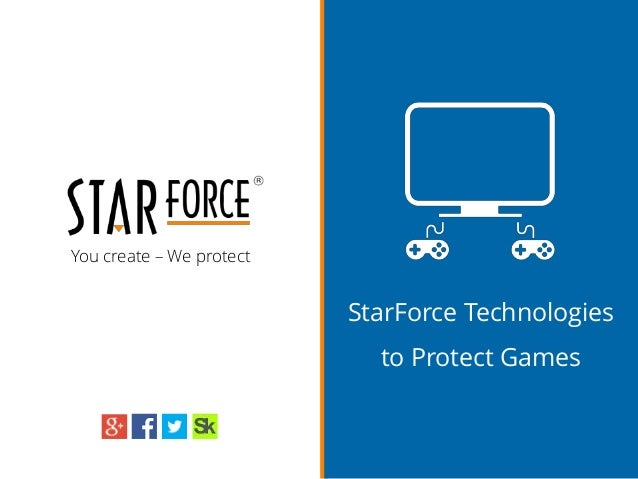 You create – We protect StarForce Technologies to Protect Games