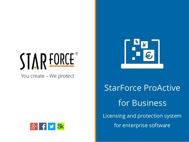 You create – We protect StarForce ProActive for Business Licensing and protection system for enterprise software