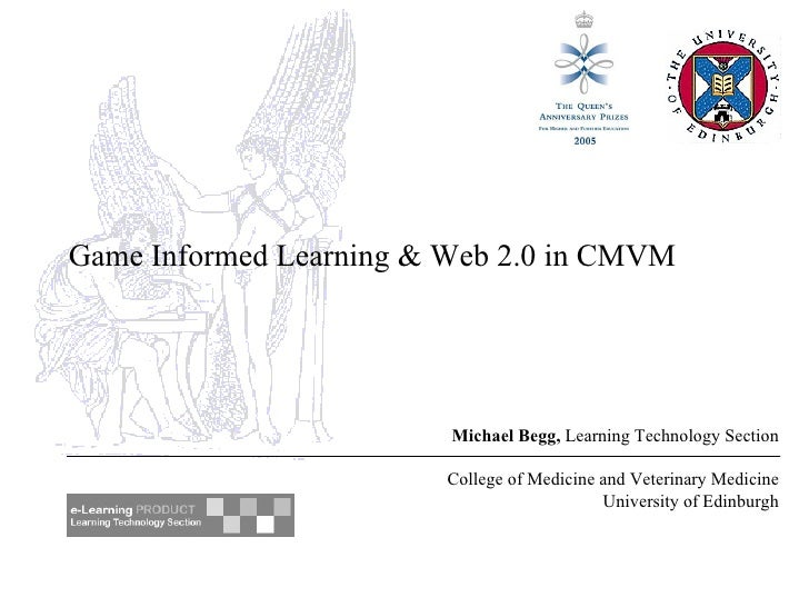 Game Informed Learning & Web 2.0 in CMVM Michael Begg,  Learning Technology Section College of Medicine and Veterinary Med...