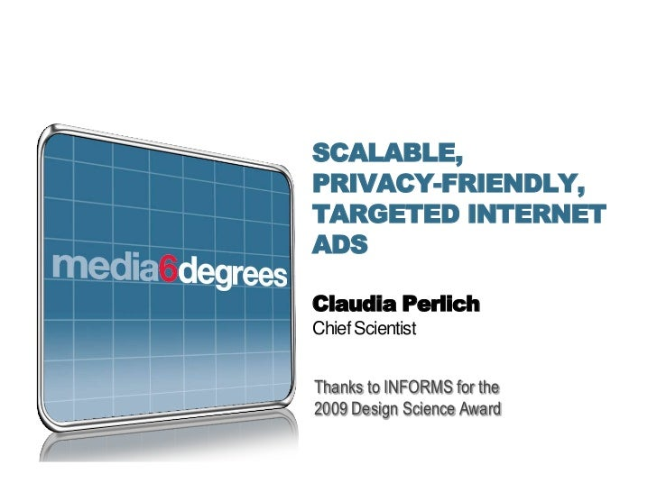 SCALABLE,PRIVACY-FRIENDLY,TARGETED INTERNETADSClaudia PerlichChief ScientistThanks to INFORMS for the2009 Design Science A...