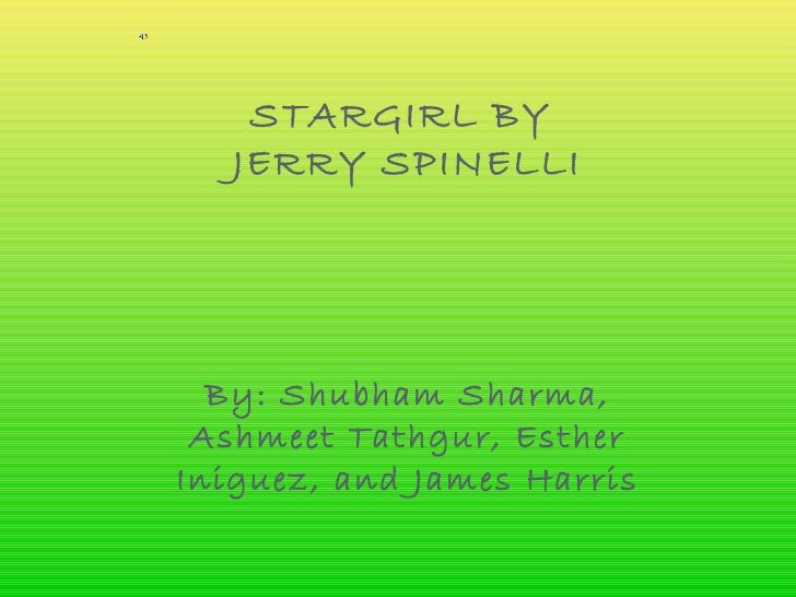 STARGIRL BY   JERRY SPINELLI  By: Shubham Sharma, Ashmeet Tathgur, EstherIniguez, and James Harris