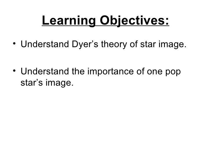 Learning Objectives: <ul><li>Understand Dyer's theory of star image. </li></ul><ul><li>Understand the importance of one po...