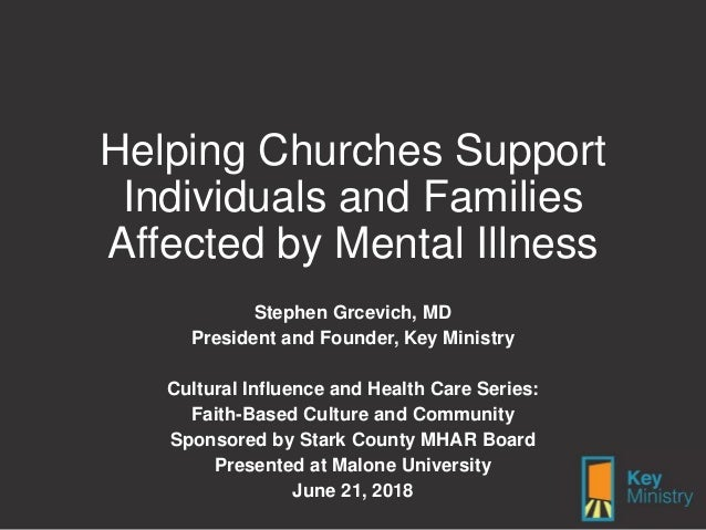 Helping Churches Support Individuals and Families Affected by Mental Illness Stephen Grcevich, MD President and Founder, K...