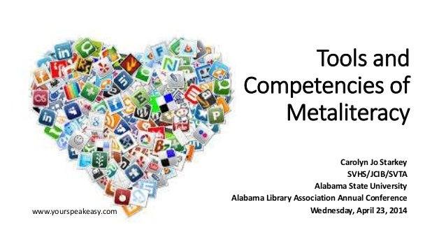 Tools and Competencies of Metaliteracy Carolyn Jo Starkey SVHS/JCIB/SVTA Alabama State University Alabama Library Associat...
