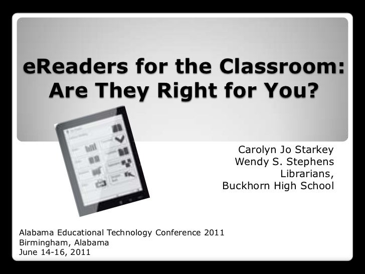 eReaders for the Classroom: Are They Right for You?<br />Carolyn Jo Starkey<br />Wendy S. Stephens<br />Librarians,<br />B...