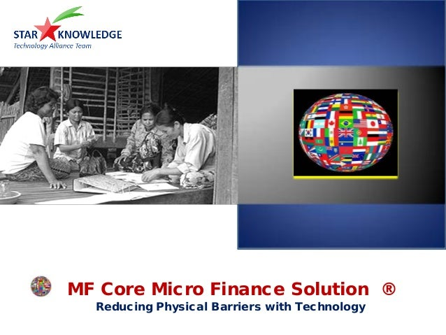 MF Core Micro Finance Solution ® Reducing Physical Barriers with Technology