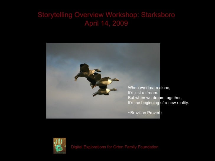 Storytelling Overview Workshop: Starksboro April 14, 2009 Digital Explorations for Orton Family Foundation When we dream a...