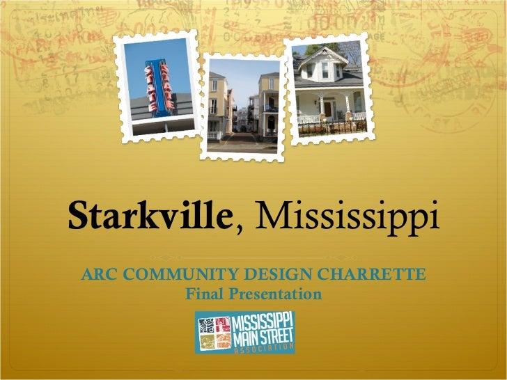 Starkville , Mississippi ARC COMMUNITY DESIGN CHARRETTE Final Presentation
