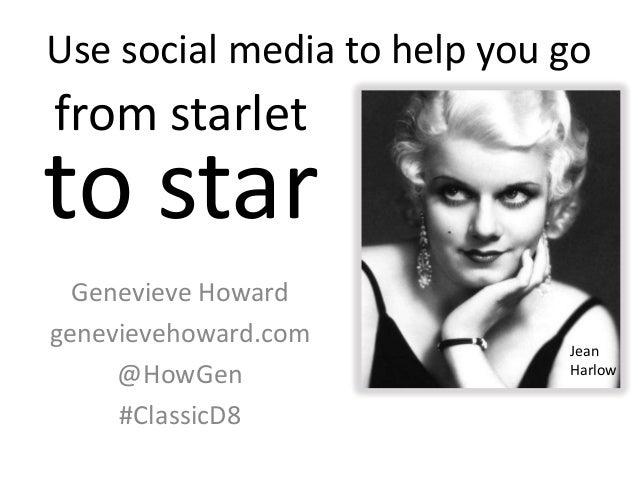 Use social media to help you goGenevieve Howardgenevievehoward.com@HowGen#ClassicD8JeanHarlowfrom starletto star
