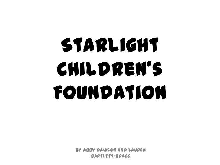 StarlightChildren'sFoundation By Abby Dawson and Lauren       Bartlett-Bragg