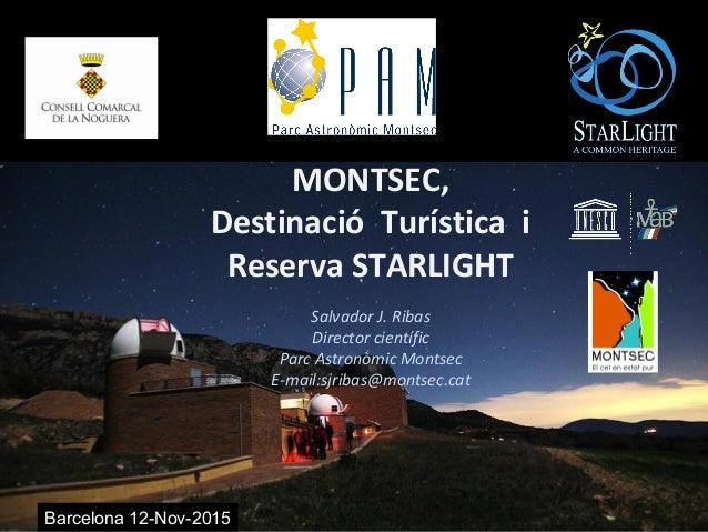 Barcelona 12-Nov-2015 MONTSEC, Destinació Turística i Reserva STARLIGHT Salvador J. Ribas Director científic Parc Astronòm...