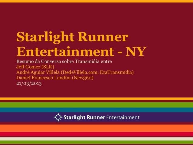 Starlight RunnerEntertainment - NYResumo da Conversa sobre Transmídia entreJeff Gomez (SLR)André Aguiar Villela (DedeVille...