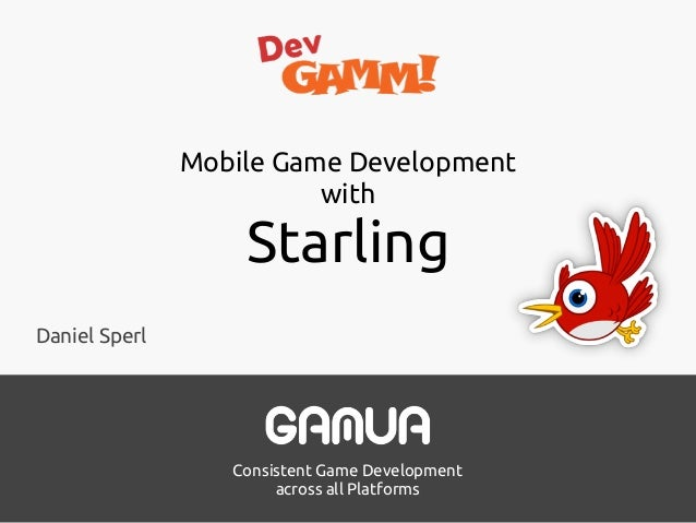 Consistent Game Development across all Platforms Mobile Game Development with Starling Daniel Sperl