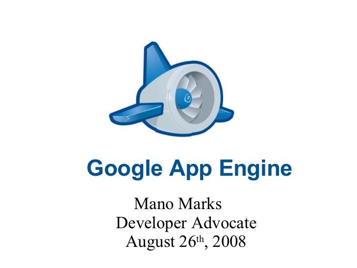 Google App Engine Mano Marks  Developer Advocate August 26 th , 2008