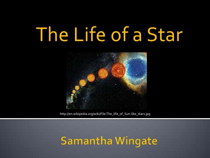 The Life of a Star<br />http://en.wikipedia.org/wiki/File:The_life_of_Sun-like_stars.jpg<br />Samantha Wingate<br />