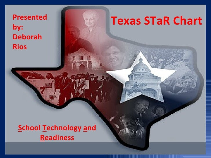 Texas STaR Chart S chool  T echnology  a nd  R eadiness Presented by: Deborah Rios