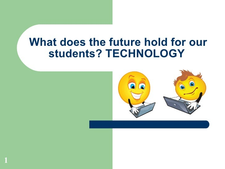 What does the future hold for our students? TECHNOLOGY