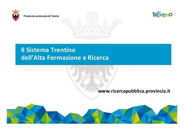 Provincia autonoma di Trento Il Sistema Trentino dell'Alta Formazione e Ricerca www.ricercapubblica.provincia.it