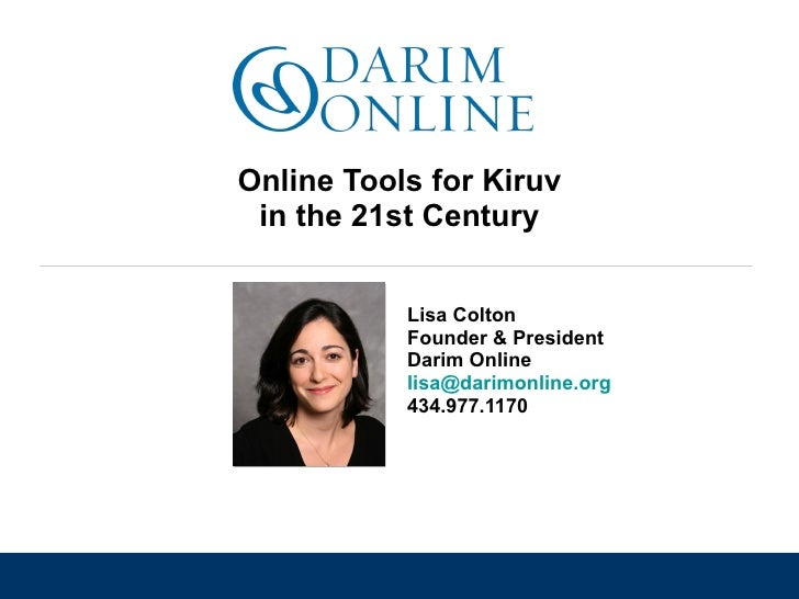 Online Tools for Kiruv in the 21st Century Lisa Colton Founder & President Darim Online [email_address]   434.977.1170
