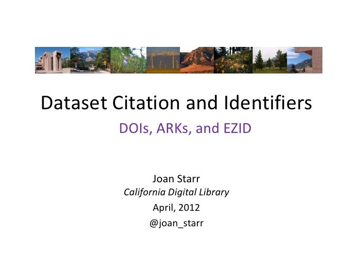 Dataset Citation and Identifiers         DOIs, ARKs, and EZID                Joan Starr         California Digital Library...